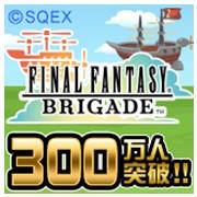 Mobageのソーシャルゲーム「ファイナルファンタジー ブリゲイド」、300万ユーザー突破!