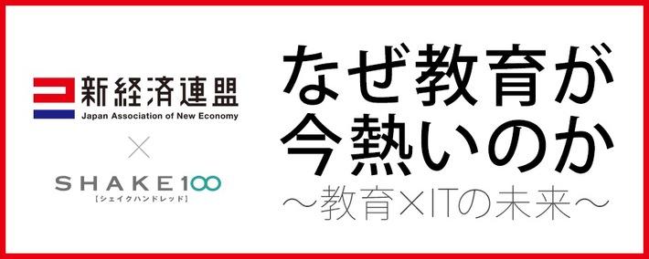 ビジネスパーソン向けイベント「SHAKE100」と「新経済サミット2014」がコラボ 2/12に「新経連×SHAKE100~なぜ教育が今熱いのか~教育×ITの未来」を開催