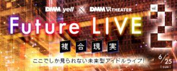 アイドル×VRイベント「DMM.yell×DMM VR THEATER Future LIVE~複合現実~」第2回目が6月25日に開催決定